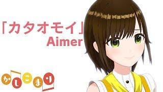 Aimerのカタオモイ歌ってみました!キュンキュンしちゃううう(*´Д`*)こ...
