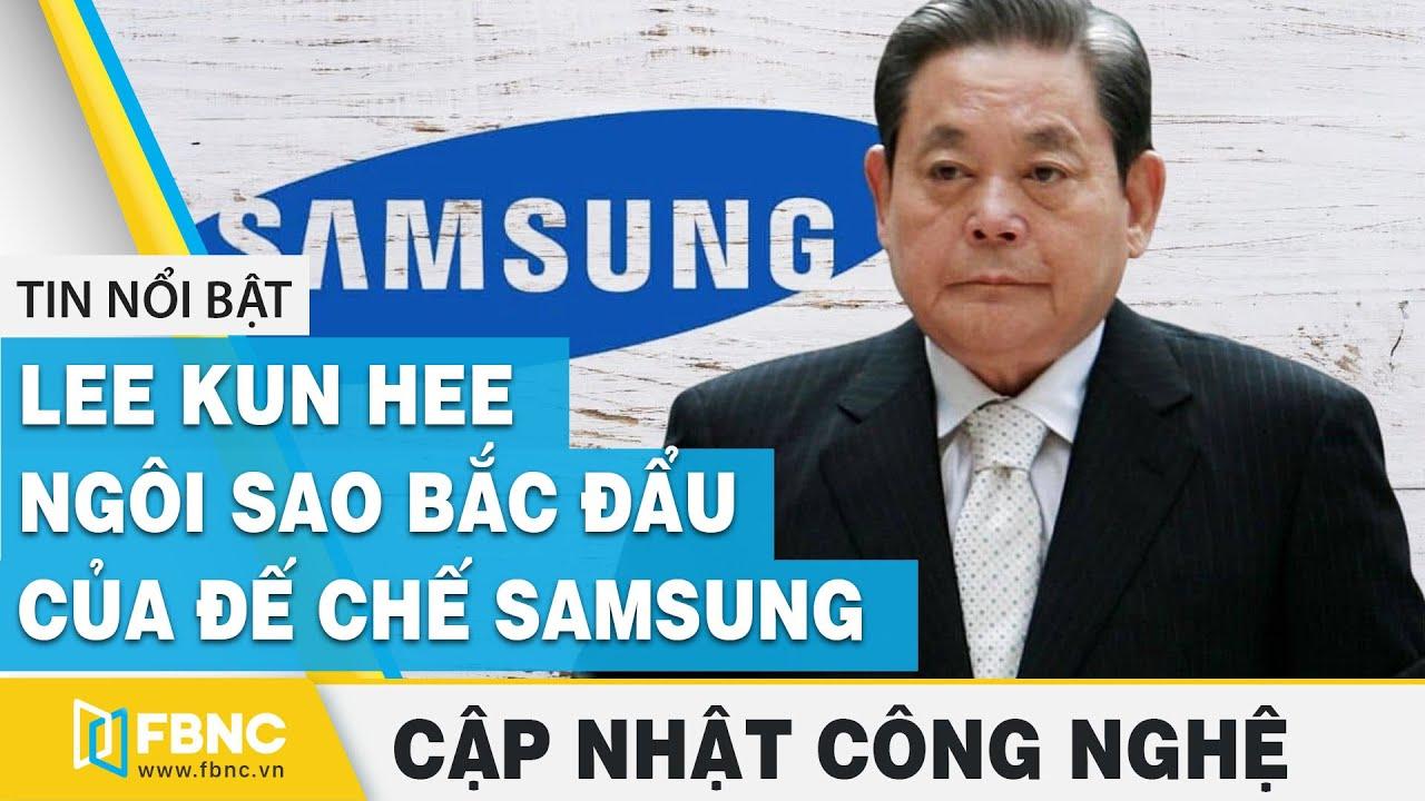 Tin tức công nghệ mới nhất | Lee Kun Hee – Ngôi sao Bắc Đẩu của đế chế Samsung | FBNC