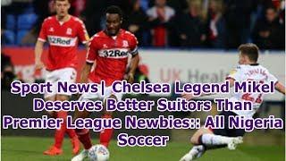 Sport News| Chelsea Legend Mikel Deserves Better Suitors Than Premier League Newbies:: All Nigeri...