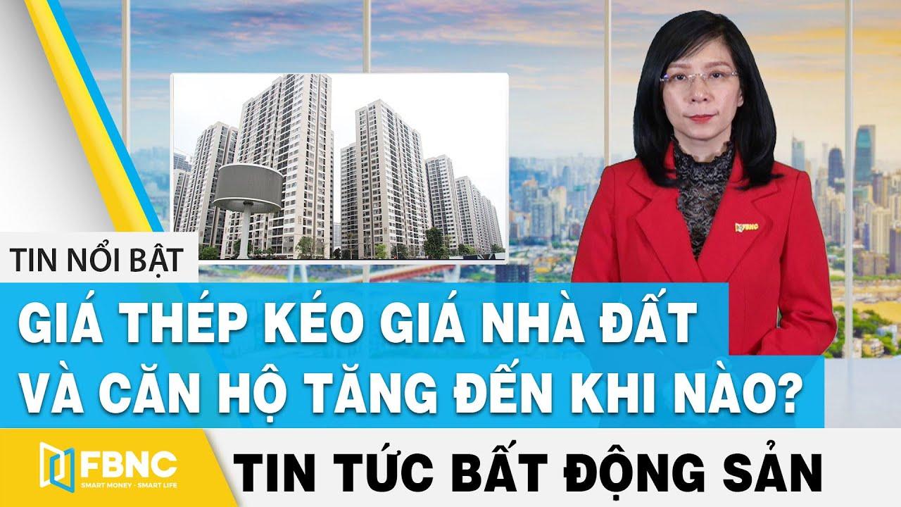 image Tin tức bất động sản 8/5 | Giá thép kéo giá nhà đất và căn hộ tăng đến khi nào ? | FBNC
