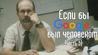 Если бы Google был человеком(часть 5)