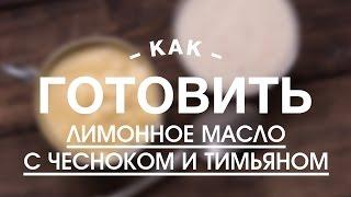 Лимонное Масло с Чесноком и Тимьяном || iCOOKGOOD on FOOD TV