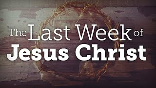 The Passion Week: A Look at Christ's Last Week
