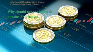 Why should not you invest in bitcoins ?? 7 Reason.