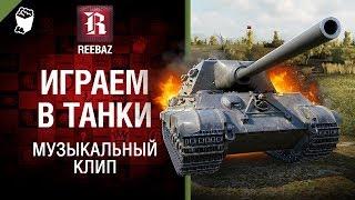 Играем в танки - Музыкальный клип от REEBAZ [World of Tanks]