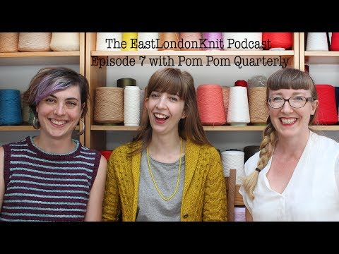 EastLondonKnit Episode 7 with Pom Pom Quarterly