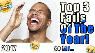 Top 3 Fails Of The Year so far... | 2017