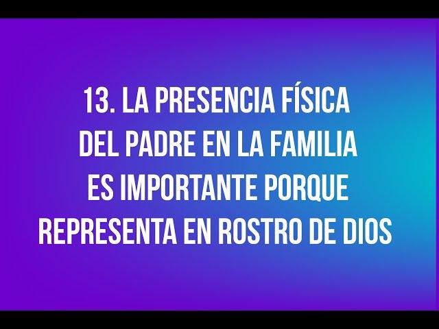 13. La presencia física del Padre en la familia es importante porque representa en Rostro de Dios