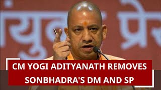 CM Yogi Adityanath removes Sonbhadra& 39 s DM and SP