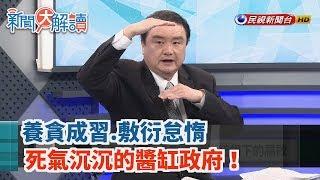【新聞大解讀】養貪成習.敷衍怠惰 死氣沉沉的醬缸政府!2019.07.16(下)