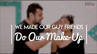 We Made Our Guy Friends Do Our Make-Up - POPxo Beauty
