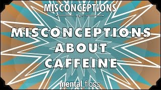 Misconceptions about Caffeine - mental_floss on YouTube (Ep. 24)
