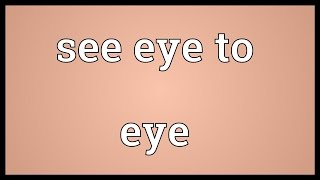 See eye to eye Meaning
