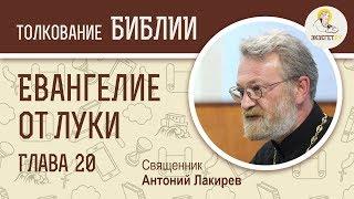 Евангелие от Луки. Глава 20. Священник Антоний Лакирев. Новый Завет