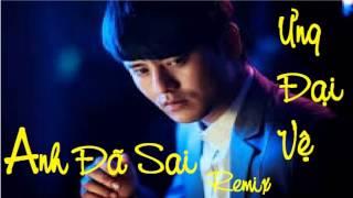 Anh Đã Sai (Remix) - Ưng Đại Vệ Single EDM