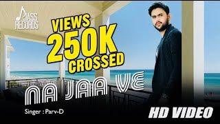 Na Jaa Ve | (FULL HD) | Parv-D | New Punjabi Songs 2018 | Latest Punjabi Songs 2018
