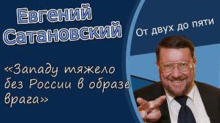 Евгений Сатановский: «Западу тяжело без России в образе врага»