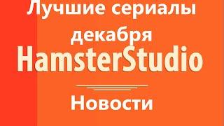 Сериальный гурман - Обзор сериалов декабря от HamsterStudio - свежие новости