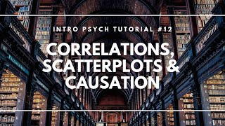 Real and Illusory Correlations, Scatterplots, and Causation (Intro Psych Tutorial #12)