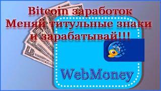 Bitcoin заработок в Webmoney. Меняй титульные знаки и зарабатывай!!!