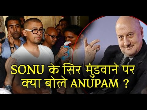 Anupam Kher reaction on Sonu's head shave act!