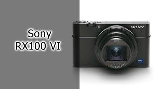 Обзор фотоаппарата Sony RX100 VI