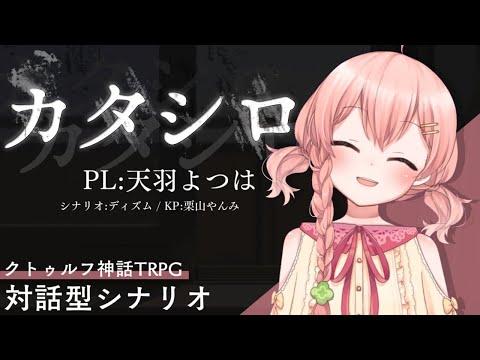 LIVE|カタシロ / PL:天羽よつは【クトゥルフ神話TRPG】