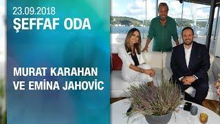 Murat Karahan ve Emina Jahovic, Şeffaf Oda'ya konuk oldu - 23.09.2018 Pazar