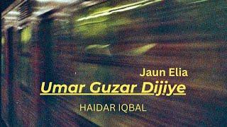 Umar Guzar Dijiye (Jaun Elia) By Haider Iqbal