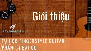 Tự học Fingerstyle Guitar Cơ Bản - Bài 00 - Giới thiệu