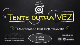 TENTE OUTRA VEZ: Transformado pelo Espírito Santo - 23.05.21