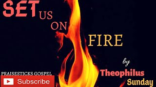 SET US ON FIRE BY THEOPHILUS