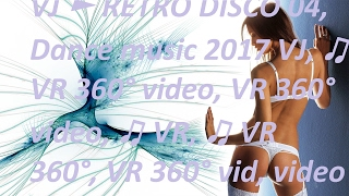 ♫ VR 360°  video    Dance music   2017 VJ  ► RETRO DISCO 04