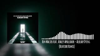 Ben Walter Feat Ashley Apollodor Already Dying Beatcore Remix