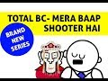 TOTAL BC CLASSROOM- MERA BAAP SHOOTER HAI