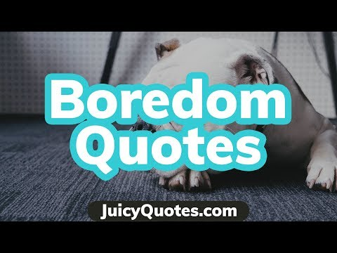 Boredom Quotes And Sayings - Quotes About Being Bored