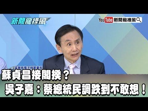【精彩】蘇貞昌接閣揆?吳子嘉:蔡總統民調跌到不敢想!