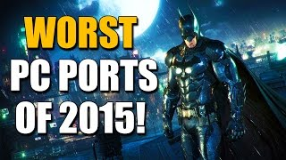 Top 4 WORST PC Ports of 2015!