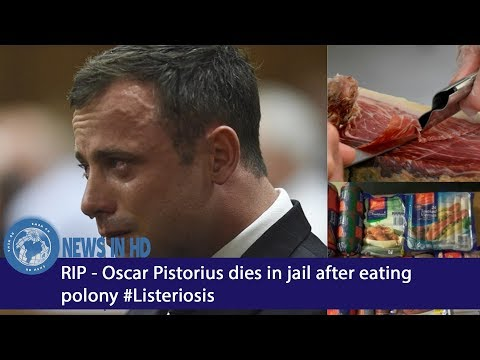 RIP - Oscar Pistorius dies in jail after eating polony Listeriosis