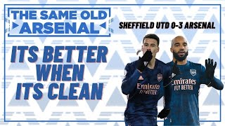 Sheffield Utd 0-3 Arsenal | Its Better When Its Clean | The Same Old Arsenal Podcast