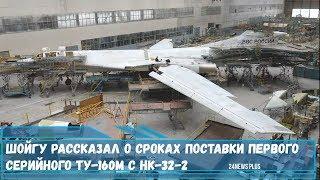 Шойгу рассказал о сроках поставки первого серийного Ту-160М с НК-32-2
