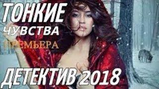 СВЕЖИЙ ДЕТЕКТИВ 2018 ( ТОНКИЕ ЧУВСТВА ) РУССКИЕ ФИЛЬМЫ НОВИНКИ МЕЛОДРАМЫ КОМЕДИИ БОЕВИКИ