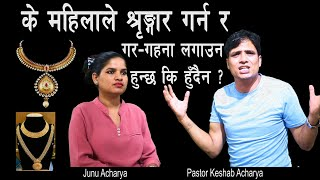 के महिलाले श्रृङ्गार गर्न र गर-गहना लगाउन हुन्छ कि हुँदैन ? || Keshab Acharya || Nepali