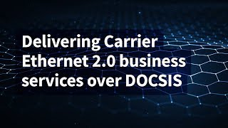 Delivering Carrier Ethernet 2.0 Business Services Over DOCSIS