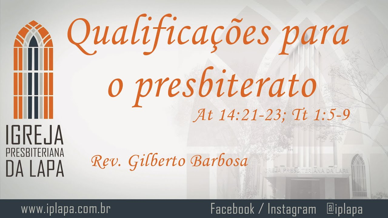 Qualificações para o presbiterato (At 14:21-23; Tt 1:5-9) por Rev. Gilberto Barbosa