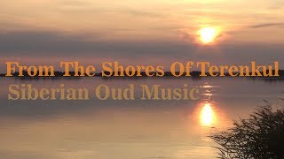 From the shores of Terenkul ♫♬ Elias Tee oud ♪