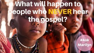 What will happen to people who NEVER hear the gospel?
