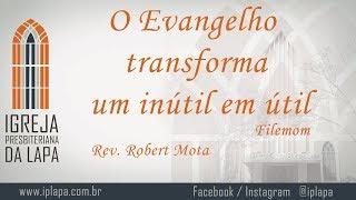 O evangelho transforma um inútil em útil (Filemom) por Rev. Robert Mota