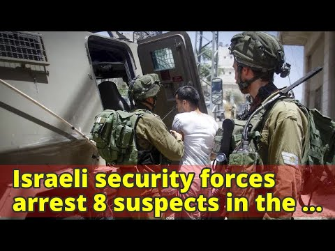 Israeli security forces arrest 8 suspects in the West Bank