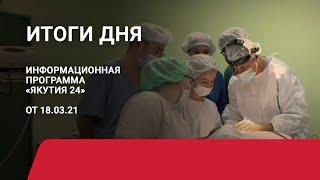 Итоги дня. 18 марта 2021 года. Информационная программа «Якутия 24»